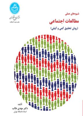 شیوه های عملی مطالعات اجتماعی (روش تحقیق کمی و کیفی), دکتر مهدی طالب, دانشگاه تهران